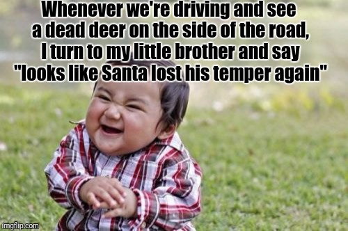 "Evil Toddler Meme | Whenever we're driving and see a dead deer on the side of the road, I turn to my little brother and say ""looks like Santa lost his temper ag 