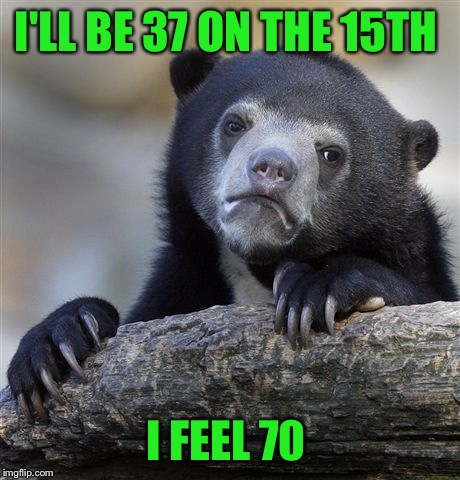 These past few weeks of sickness have really brought me down. LOL maybe by my birthday I'll be back to normal.  | I'LL BE 37 ON THE 15TH I FEEL 70 | image tagged in memes,confession bear | made w/ Imgflip meme maker