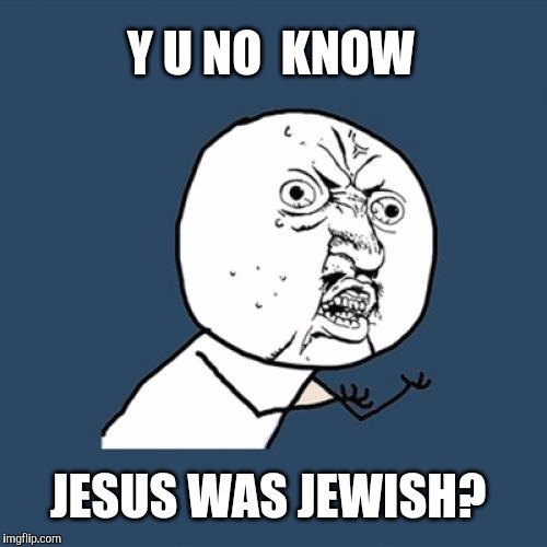 Y U No Meme | Y U NO  KNOW JESUS WAS JEWISH? | image tagged in memes,y u no | made w/ Imgflip meme maker