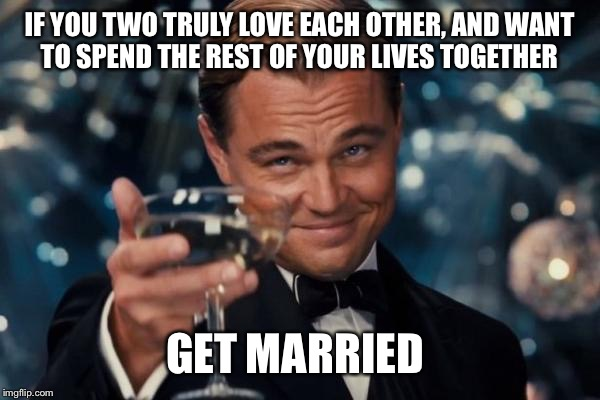 Leonardo Dicaprio Cheers Meme | IF YOU TWO TRULY LOVE EACH OTHER, AND WANT TO SPEND THE REST OF YOUR LIVES TOGETHER GET MARRIED | image tagged in memes,leonardo dicaprio cheers | made w/ Imgflip meme maker