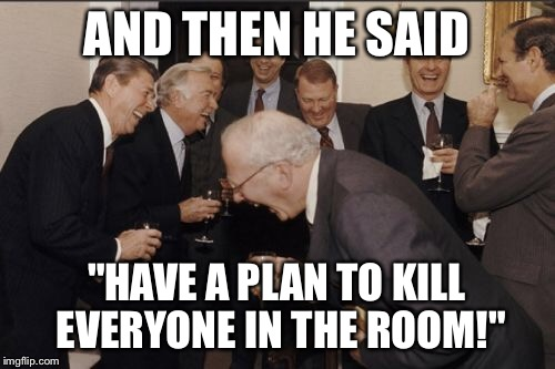 "Laughing Men In Suits Meme | AND THEN HE SAID ""HAVE A PLAN TO KILL EVERYONE IN THE ROOM!"" 