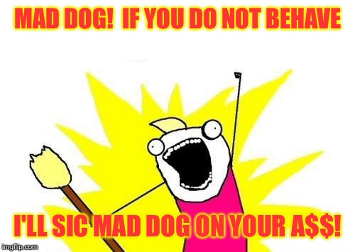 X All The Y Meme | MAD DOG!  IF YOU DO NOT BEHAVE I'LL SIC MAD DOG ON YOUR A$$! | image tagged in memes,x all the y | made w/ Imgflip meme maker