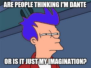 Blue Futurama Fry |  ARE PEOPLE THINKING I'M DANTE; OR IS IT JUST MY IMAGINATION? | image tagged in memes,blue futurama fry | made w/ Imgflip meme maker