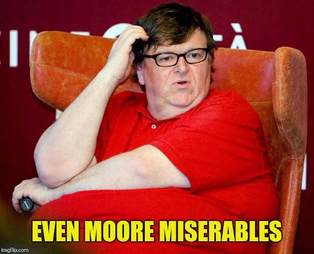 EVEN MOORE MISERABLES | made w/ Imgflip meme maker