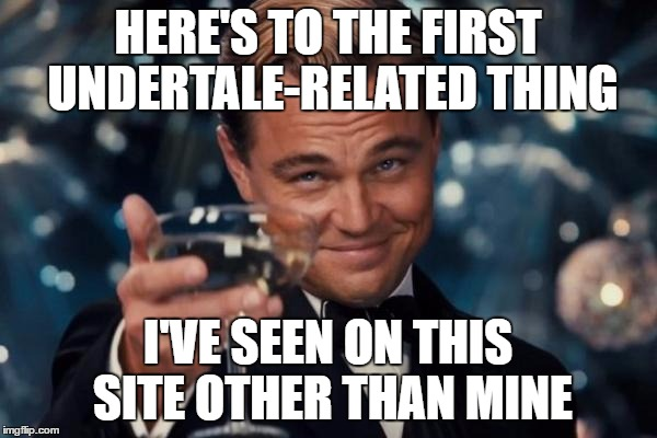 Leonardo Dicaprio Cheers Meme | HERE'S TO THE FIRST UNDERTALE-RELATED THING I'VE SEEN ON THIS SITE OTHER THAN MINE | image tagged in memes,leonardo dicaprio cheers | made w/ Imgflip meme maker