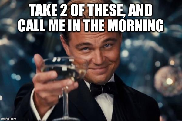 Leonardo Dicaprio Cheers Meme | TAKE 2 OF THESE, AND CALL ME IN THE MORNING | image tagged in memes,leonardo dicaprio cheers | made w/ Imgflip meme maker