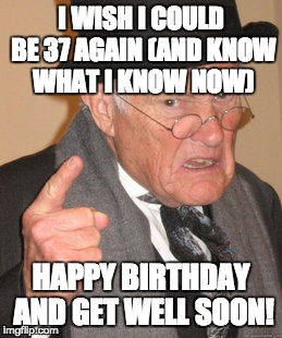 Back In My Day Meme | I WISH I COULD BE 37 AGAIN (AND KNOW WHAT I KNOW NOW) HAPPY BIRTHDAY AND GET WELL SOON! | image tagged in memes,back in my day | made w/ Imgflip meme maker
