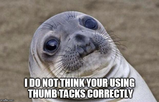 Awkward Moment Sealion Meme | I DO NOT THINK YOUR USING THUMB TACKS CORRECTLY | image tagged in memes,awkward moment sealion | made w/ Imgflip meme maker