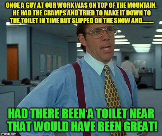 That Would Be Great Meme | ONCE A GUY AT OUR WORK WAS ON TOP OF THE MOUNTAIN, HE HAD THE CRAMPS AND TRIED TO MAKE IT DOWN TO THE TOILET IN TIME BUT SLIPPED ON THE SNOW | image tagged in memes,that would be great | made w/ Imgflip meme maker