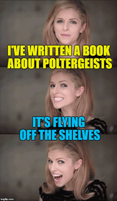 I ain't afraid of no books... | I'VE WRITTEN A BOOK ABOUT POLTERGEISTS IT'S FLYING OFF THE SHELVES | image tagged in memes,bad pun anna kendrick,books,poltergeist,ghosts | made w/ Imgflip meme maker