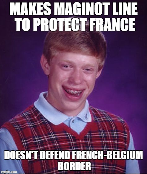 Bad Luck Brian Meme | MAKES MAGINOT LINE TO PROTECT FRANCE DOESN'T DEFEND FRENCH-BELGIUM BORDER | image tagged in memes,bad luck brian | made w/ Imgflip meme maker