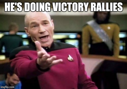 Picard Wtf Meme | HE'S DOING VICTORY RALLIES | image tagged in memes,picard wtf | made w/ Imgflip meme maker
