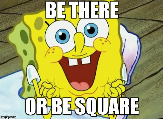 Spongebob hopeful | BE THERE OR BE SQUARE | image tagged in spongebob hopeful | made w/ Imgflip meme maker