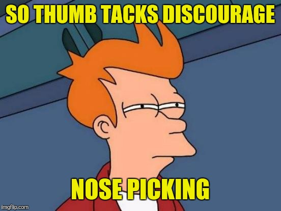 Futurama Fry Meme | SO THUMB TACKS DISCOURAGE NOSE PICKING | image tagged in memes,futurama fry | made w/ Imgflip meme maker