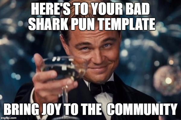 Leonardo Dicaprio Cheers Meme | HERE'S TO YOUR BAD SHARK PUN TEMPLATE BRING JOY TO THE  COMMUNITY | image tagged in memes,leonardo dicaprio cheers | made w/ Imgflip meme maker