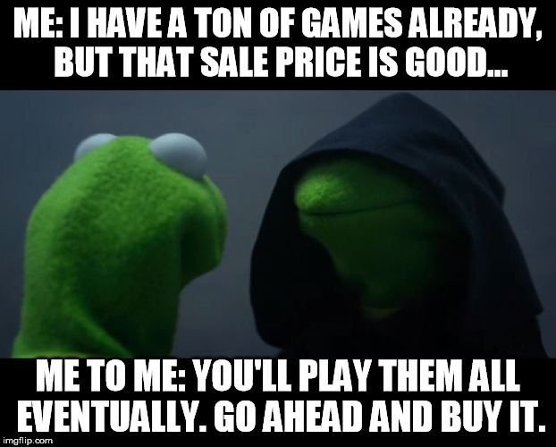 Evil Kermit Meme | ME: I HAVE A TON OF GAMES ALREADY, BUT THAT SALE PRICE IS GOOD... ME TO ME: YOU'LL PLAY THEM ALL EVENTUALLY. GO AHEAD AND BUY IT. | image tagged in evil kermit meme | made w/ Imgflip meme maker