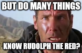 Indiana Jones Face | BUT DO MANY THINGS KNOW RUDOLPH THE RED? | image tagged in indiana jones face | made w/ Imgflip meme maker