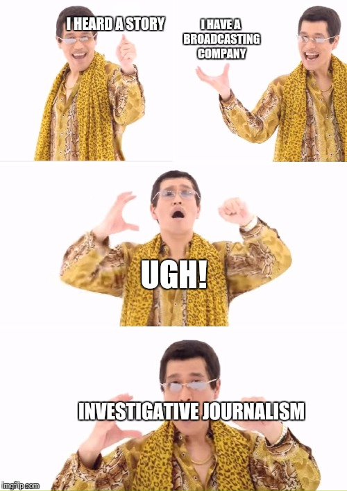 I HEARD A STORY INVESTIGATIVE JOURNALISM I HAVE A BROADCASTING COMPANY UGH! | made w/ Imgflip meme maker