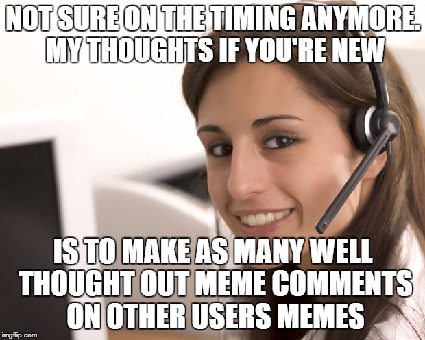 NOT SURE ON THE TIMING ANYMORE. MY THOUGHTS IF YOU'RE NEW IS TO MAKE AS MANY WELL THOUGHT OUT MEME COMMENTS ON OTHER USERS MEMES | made w/ Imgflip meme maker