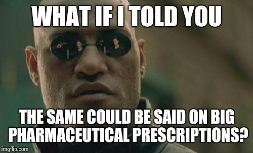 Matrix Morpheus Meme | WHAT IF I TOLD YOU THE SAME COULD BE SAID ON BIG PHARMACEUTICAL PRESCRIPTIONS? | image tagged in memes,matrix morpheus | made w/ Imgflip meme maker