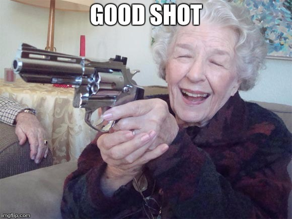Old lady takes aim | GOOD SHOT | image tagged in old lady takes aim | made w/ Imgflip meme maker