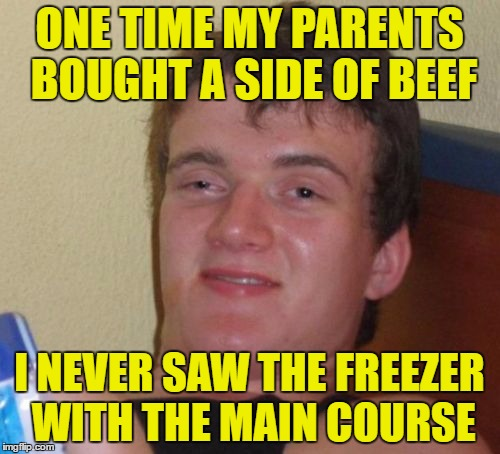 meating | ONE TIME MY PARENTS BOUGHT A SIDE OF BEEF I NEVER SAW THE FREEZER WITH THE MAIN COURSE | image tagged in memes,10 guy,beef,sideswipe | made w/ Imgflip meme maker
