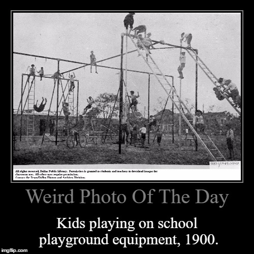 I Don't Thing Safety Was Much Of A Concern... | Weird Photo Of The Day | Kids playing on school playground equipment, 1900. | image tagged in funny,demotivationals,wierd,photo of the day,kids,playground | made w/ Imgflip demotivational maker