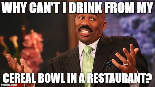 Steve Harvey Meme | WHY CAN'T I DRINK FROM MY CEREAL BOWL IN A RESTAURANT? | image tagged in memes,steve harvey | made w/ Imgflip meme maker
