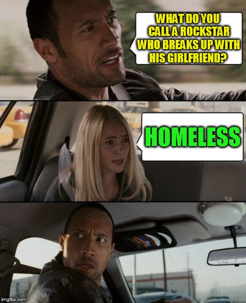 The Rock Driving Meme | WHAT DO YOU CALL A ROCKSTAR WHO BREAKS UP WITH HIS GIRLFRIEND? HOMELESS | image tagged in memes,the rock driving | made w/ Imgflip meme maker