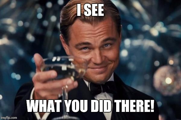 Leonardo Dicaprio Cheers Meme | I SEE WHAT YOU DID THERE! | image tagged in memes,leonardo dicaprio cheers | made w/ Imgflip meme maker