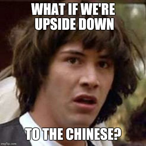 Conspiracy Keanu Meme | WHAT IF WE'RE UPSIDE DOWN TO THE CHINESE? | image tagged in memes,conspiracy keanu | made w/ Imgflip meme maker