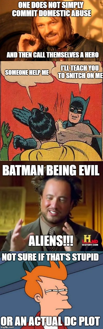 Domestic Abuse |  ONE DOES NOT SIMPLY COMMIT DOMESTIC ABUSE; AND THEN CALL THEMSELVES A HERO; I'LL TEACH YOU TO SNITCH ON ME; SOMEONE HELP ME; BATMAN BEING EVIL; ALIENS!!! NOT SURE IF THAT'S STUPID; OR AN ACTUAL DC PLOT | image tagged in one does not simply,batman slapping robin,ancient aliens,futurama fry,memes,funny memes | made w/ Imgflip meme maker
