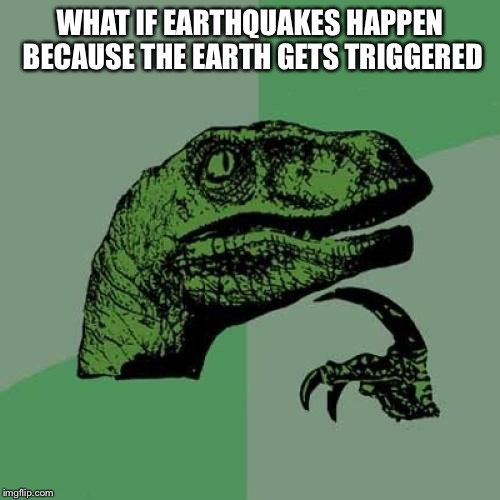 Philosoraptor Meme | WHAT IF EARTHQUAKES HAPPEN BECAUSE THE EARTH GETS TRIGGERED | image tagged in memes,philosoraptor | made w/ Imgflip meme maker