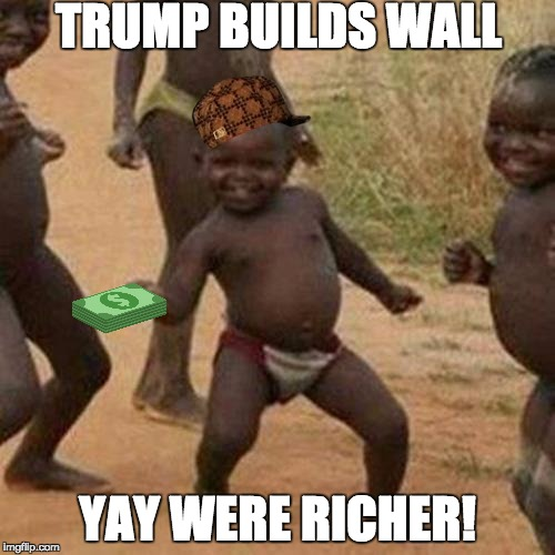 Third World Success Kid | TRUMP BUILDS WALL YAY WERE RICHER! | image tagged in memes,third world success kid,scumbag,trump,trump wall | made w/ Imgflip meme maker