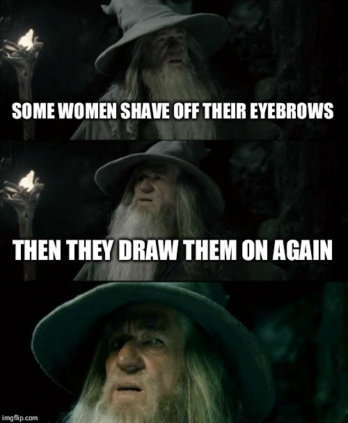 Seriously not a good look | SOME WOMEN SHAVE OFF THEIR EYEBROWS THEN THEY DRAW THEM ON AGAIN | image tagged in memes,confused gandalf,beauty,cosmetics,eyebrows | made w/ Imgflip meme maker