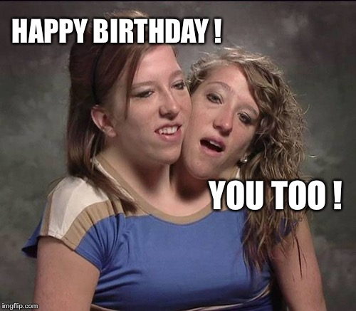 HAPPY BIRTHDAY ! YOU TOO ! | made w/ Imgflip meme maker