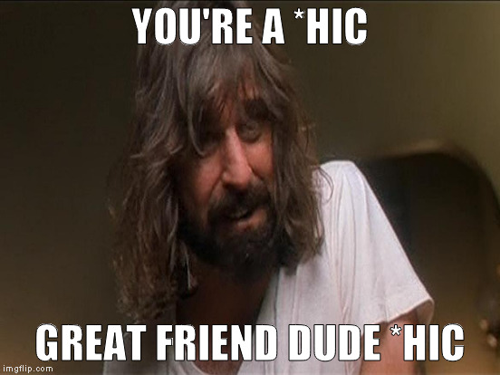 YOU'RE A *HIC GREAT FRIEND DUDE *HIC | made w/ Imgflip meme maker