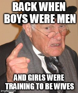Back In My Day Meme | BACK WHEN BOYS WERE MEN AND GIRLS WERE TRAINING TO BE WIVES | image tagged in memes,back in my day | made w/ Imgflip meme maker