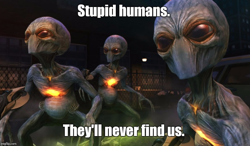 Aliens | Stupid humans. They'll never find us. | image tagged in aliens | made w/ Imgflip meme maker