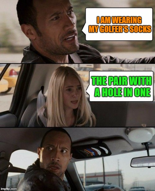 Golfer's socks | I AM WEARING MY GOLFER'S SOCKS THE PAIR WITH A HOLE IN ONE | image tagged in memes,the rock driving,funny,golf,socks,humor | made w/ Imgflip meme maker