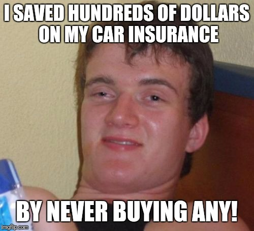 Makes sense! | I SAVED HUNDREDS OF DOLLARS ON MY CAR INSURANCE BY NEVER BUYING ANY! | image tagged in memes,10 guy,insurance | made w/ Imgflip meme maker