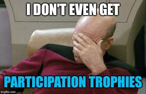 Captain Picard Facepalm Meme | I DON'T EVEN GET PARTICIPATION TROPHIES | image tagged in memes,captain picard facepalm | made w/ Imgflip meme maker