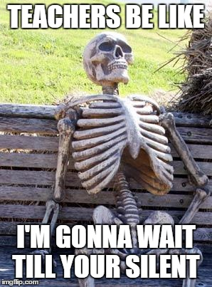 Waiting Skeleton Meme | TEACHERS BE LIKE I'M GONNA WAIT TILL YOUR SILENT | image tagged in memes,waiting skeleton | made w/ Imgflip meme maker