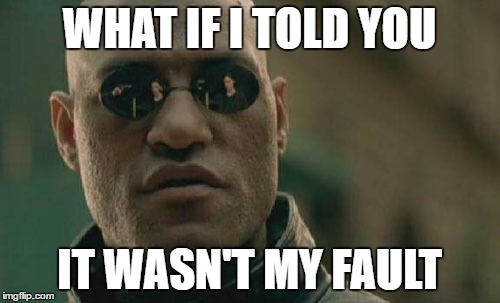 Matrix Morpheus Meme | WHAT IF I TOLD YOU IT WASN'T MY FAULT | image tagged in memes,matrix morpheus | made w/ Imgflip meme maker