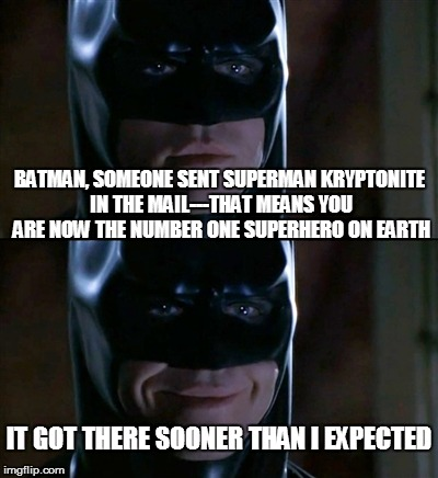 Batman Smiles Meme | BATMAN, SOMEONE SENT SUPERMAN KRYPTONITE IN THE MAIL---THAT MEANS YOU ARE NOW THE NUMBER ONE SUPERHERO ON EARTH IT GOT THERE SOONER THAN I E | image tagged in memes,batman smiles | made w/ Imgflip meme maker