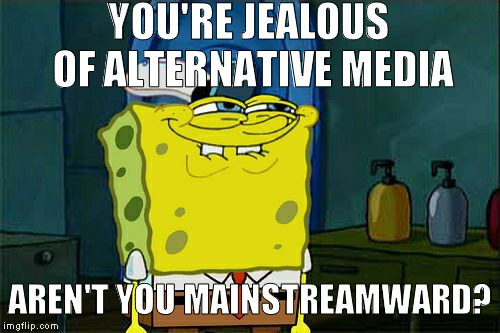 When youtubers get more views than ABC/CNN/CBS/NBC/FOX | YOU'RE JEALOUS OF ALTERNATIVE MEDIA AREN'T YOU MAINSTREAMWARD? | image tagged in memes,dont you squidward,media bias,dying mainstream media,alternative media | made w/ Imgflip meme maker