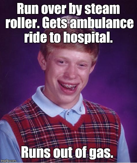 Bad Luck Brian Meme | Run over by steam roller. Gets ambulance ride to hospital. Runs out of gas. | image tagged in memes,bad luck brian | made w/ Imgflip meme maker