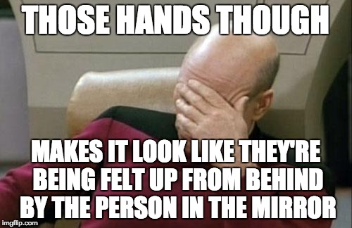 Captain Picard Facepalm Meme | THOSE HANDS THOUGH MAKES IT LOOK LIKE THEY'RE BEING FELT UP FROM BEHIND BY THE PERSON IN THE MIRROR | image tagged in memes,captain picard facepalm | made w/ Imgflip meme maker