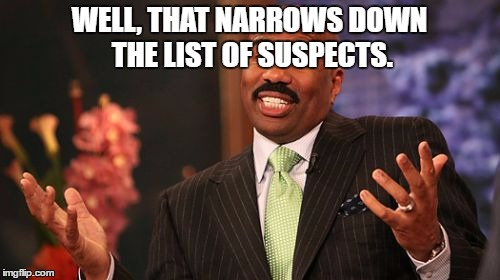 Steve Harvey Meme | WELL, THAT NARROWS DOWN THE LIST OF SUSPECTS. | image tagged in memes,steve harvey | made w/ Imgflip meme maker