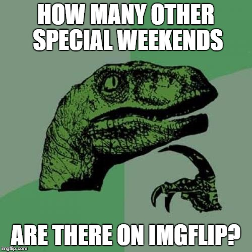 Philosoraptor Meme | HOW MANY OTHER SPECIAL WEEKENDS ARE THERE ON IMGFLIP? | image tagged in memes,philosoraptor | made w/ Imgflip meme maker